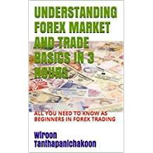 UNDERSTANDING FOREX MARKET AND TRADE BASICS IN 3 HOURS: ALL YOU NEED TO KNOW AS BEGINNERS IN FOREX TRADING