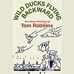 Wild Ducks Flying Backward: The Short Writings of Tom Robbins | Tom Robbins