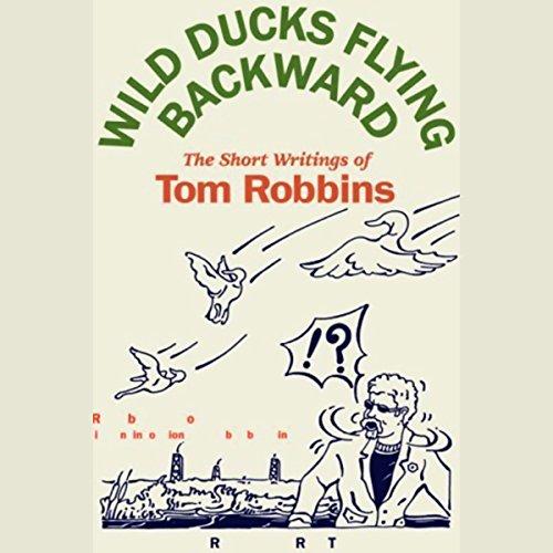 Wild Ducks Flying Backward: The Short Writings of Tom Robbins