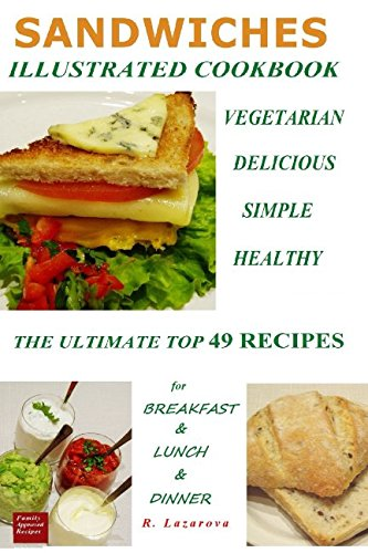 Sandwiches Healthiness in Each Recipe for Breakfast, Lunch and Dinner.Vegetarian Sandwiches. Illustrated cook book.: Top 49 Healthy, Varied and Easy ... and Sauces (Vegetarian & Vegan Cookbooks 2)