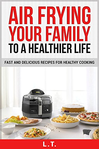 AIR FRYER COOKBOOK: AIR FRYING YOUR FAMILY TO A HEALTHIER LIFE, Fast And Delicious Recipes For Healthy Cooking by L. T.