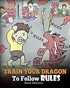 Train Your Dragon To Follow Rules: Teach Your Dragon To NOT Get Away With Rules. A Cute Children Story To Teach Kids To Understand The Importance of Following Rules. (My Dragon Books Book 11)