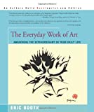 The Everyday Work of Art: Awakening the Extraordinary in Your Daily Life, Eric Booth, 0595193803