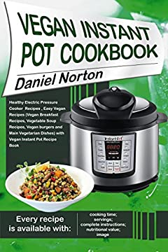 Vegan Instant Pot Cookbook: Healthy Electric Pressure Cooker Recipes, Easy Vegan Recipes(Vegan Breakfast Recipes, Vegetable Soup Recipes, and Main Vegetarian ... Dishes) with Vegan Instant Pot Recipe Book