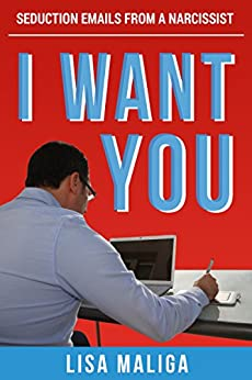 I WANT YOU: Seduction Emails from a Narcissist by [Maliga, Lisa]