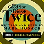 The Good Spy Dies Twice: The Bullseye Series, Book 1 | Mark H. Hosack