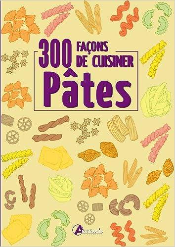 300 facons de cuisiner les pâtes