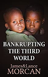 BANKRUPTING THE THIRD WORLD: How the Global Elite Drown Poor Nations in a Sea of Debt (The Underground Knowledge Series Book 6)