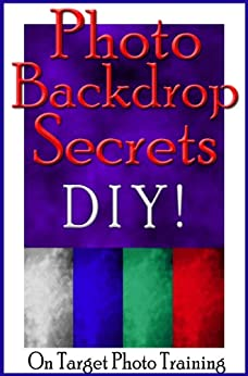 Photo Backdrop Secrets - DIY! (On Target Photo Training Book 12) by [Eitreim, Dan]