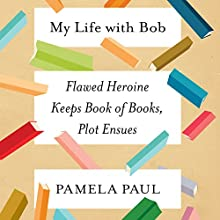 My Life with Bob: Flawed Heroine Keeps Book of Books, Plot Ensues Audiobook by Pamela Paul Narrated by Eileen Stevens, Pamela Paul