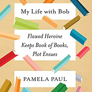 My Life with Bob: Flawed Heroine Keeps Book of Books, Plot Ensues Audiobook by Pamela Paul Narrated by Eileen Stevens, Pamela Paul