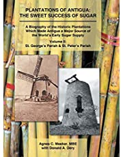 Plantations of Antigua: the Sweet Success of Sugar (Volume 2): A Biography of the Historic Plantations Which Made Antigua a Major Source of the World's Early Sugar Supply