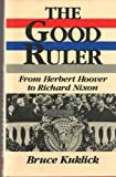 The Good Ruler : From Herbert Hoover to Richard Nixon, Kuklick, Bruce, 0813512824
