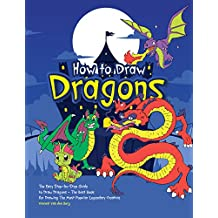 How to Draw Dragons: The Easy Step-by-Step Guide to Draw Dragons - The Best Book for Drawing the Most Popular Legendary Creature