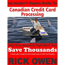 An Insider's Expert Guide to Canadian Credit Card Processing: A simple guide to navigate the shark infested waters of Credit Card Processing