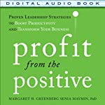 Profit from the Positive: Proven Leadership Strategies to Boost Productivity and Transform Your Business | Margaret Greenberg,Senia Maymin