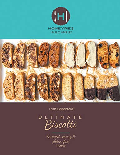 Ultimate Biscotti: 75 Sweet, Savory & Gluten-Free Recipes by Trish Lobenfeld