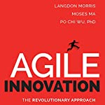 Agile Innovation: The Revolutionary Approach to Accelerate Success, Inspire Engagement, and Ignite Creativity | Langdon Morris,Moses Ma,Po Chi Wu