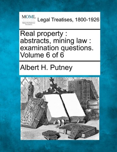 Real property: abstracts, mining law : examination questions. Volume 6 of 6 PDF