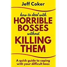 How to Deal with Horrible Bosses without Killing Them: A Quick Guide to Coping with Your Difficult Boss