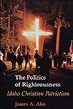 The Politics Of Righteousness: Idaho Christian Patriotism