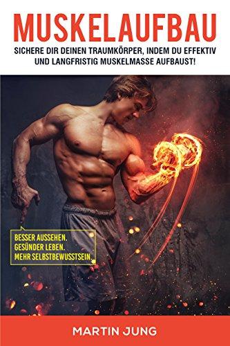 Muskelaufbau: Sichere Dir Deinen Traumkörper, indem du effektiv und langfristig Muskelmasse aufbaust!: Besser aussehen. Gesünder leben. Mehr Selbstbewusstsein. (German Edition)