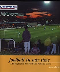 Football In Our Time:  Photographic Record of Our National Game: A Photographic Record of Our National Game