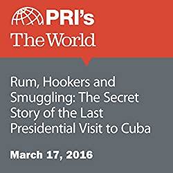 Rum, Hookers and Smuggling: The Secret Story of the Last Presidential Visit to Cuba