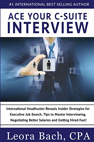 Ace Your C-Suite Interview: International Headhunter Reveals Insider Strategies for Executive Job Search, Tips to Master Interviewing, Negotiating Better Salaries and Getting Hired Fast! (Best Interview Strategies Questions And Answers)