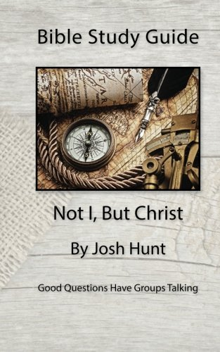 Bible Study Guide -- Not I, But Christ: Good Questions Have Small Groups Talking (Volume 2)
