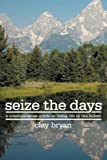 Seize The Days: A common-sense guide to living life to the fullest