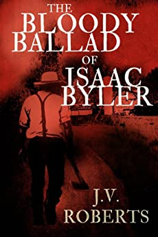 The Bloody Ballad of Isaac Byler (A Short Story) by [Roberts, J.V.]