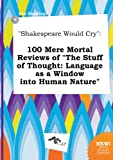 Shakespeare Would Cry: 100 Mere Mortal Reviews of the Stuff of Thought: Language as a Window Into Human Nature