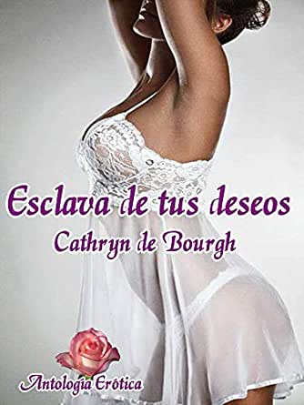 Esclava de tus deseos: Antología romance erótico ...