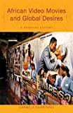 African Video Movies and Global Desires : A Ghanaian History, Garritano, Carmela, 0896802868