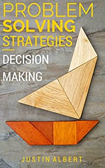 Problem Solving Strategies - Decision Making and Problem Solving: Art of Problem Solving - Decision-Making & Problem Solving (Problem Solving Skills Book 1) by [Albert, Justin]