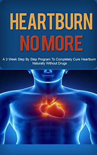Heartburn: Acid Reflux Cure: Get Heartburn, Acid Reflux Cured Naturally in 3 Week Step by Step Program (Heartburn, Heartburn No More, Heartburn Cured, ... Reflux Cure, Acid Reflux Help, (Cure Heartburn Naturally)