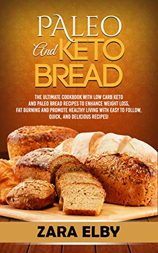 Paleo and Keto Bread: The Ultimate Cookbook With Low Carb Keto and Paleo Bread Recipes To Enhance Weight Loss, Fat Burning, and Healthy Living, With Easy to Follow, Quick, and Delicious Recipes! (Best Low Carb Flour Replacement)