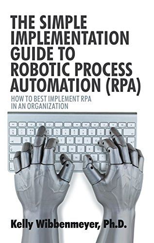 The Simple Implementation Guide to Robotic Process Automation (Rpa): How to Best Implement Rpa in an Organization by [Wibbenmeyer, Kelly]
