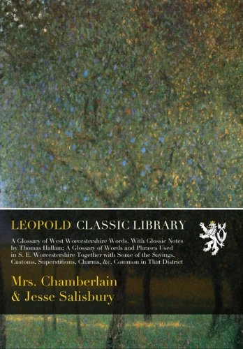 Read Online A Glossary of West Worcestershire Words. With Glossic Notes by Thomas Hallam; A Glossary of Words and Phrases Used in S. E. Worcestershire Together ... Charms, &c. Common in That District PDF