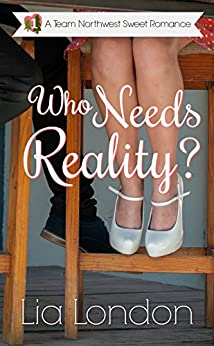 Who Needs Reality? (Team Northwest Sweet Romance Book 1) by [London, Lia]