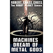 Machines Dream of Metal Gods (The Robot Planet Series Book 1)