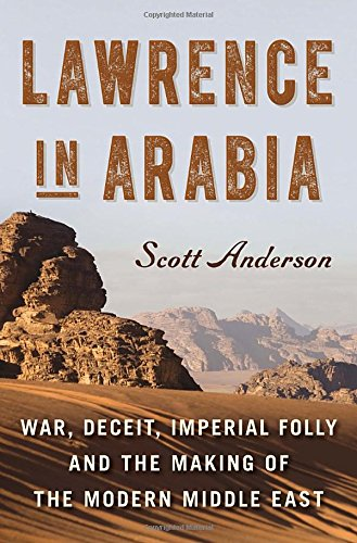 Image of Lawrence in Arabia: War, Deceit, Imperial Folly and the Making of the Modern Middle East (Ala Notable Books for Adults)