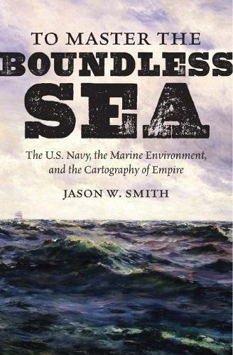 To Master the Boundless Sea: The U.S. Navy, the Marine Environment, and the Cartography of Empire (Flows, Migrations, and Exchanges)