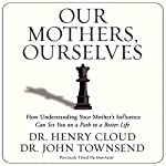 Our Mothers, Ourselves: How Understanding Your Mother's Influence Can Set You on a Path to a Better Life | Henry Cloud,John Townsend