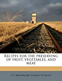 Recipes for the preserving of fruit, vegetables, and Meat, E. B. 1864 Wagner and Charles tr Salter, 1176277308