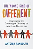 The Wrong Kind of Different : Challenging the Meaning of Diversity in American Classrooms, Randolph, Antonia, 0807753858