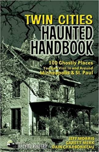 Twin Cities Haunted Handbook: 100 Ghostly Places You Can Visit in and Around Minneapolis and St. Paul (America's Haunted Road Trip) Paperback – September 11, 2012