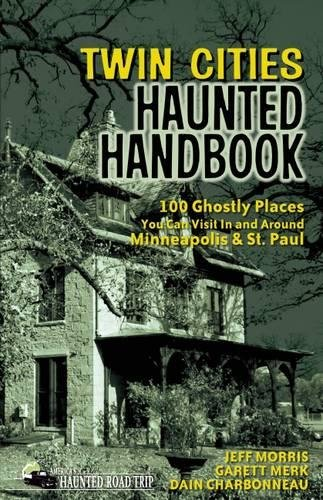 Twin Cities Haunted Handbook: 100 Ghostly Places You Can Visit in and Around Minneapolis and St. Paul (America's Haunted Road Trip) (Best Places To Visit In Minneapolis)