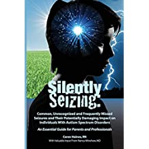 Silently Seizing: Common, Unrecognized, and Frequently Missed Seizures and Their Potentially Damaging Impact on Individuals with Autism Spectrum Disorders